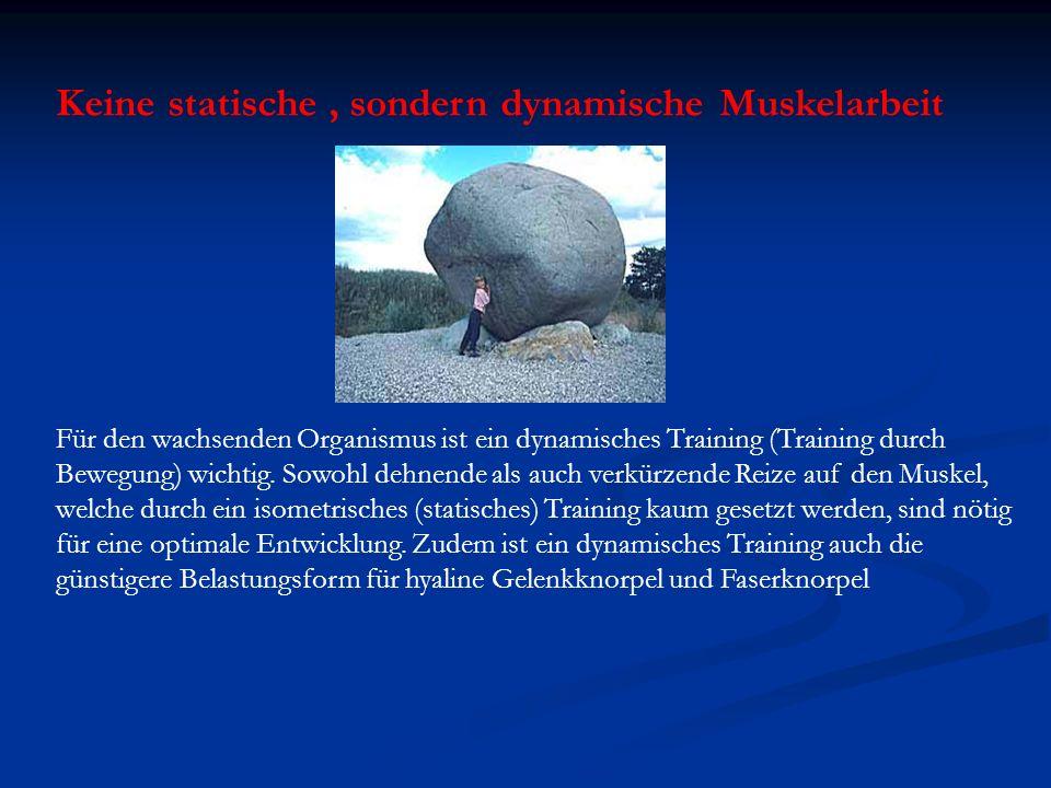 Keine statische, sondern dynamische Muskelarbeit Für den wachsenden Organismus ist ein dynamisches Training (Training durch Bewegung) wichtig. Sowohl