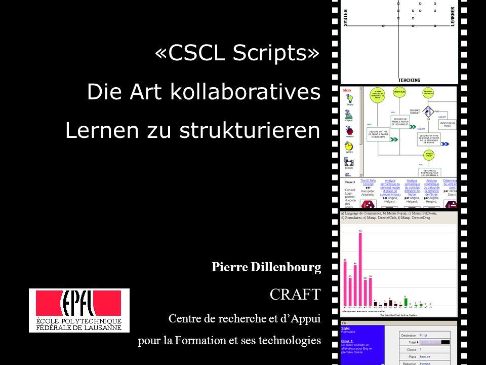 «CSCL Scripts» Die Art kollaboratives Lernen zu strukturieren Pierre Dillenbourg CRAFT Centre de recherche et dAppui pour la Formation et ses technolo
