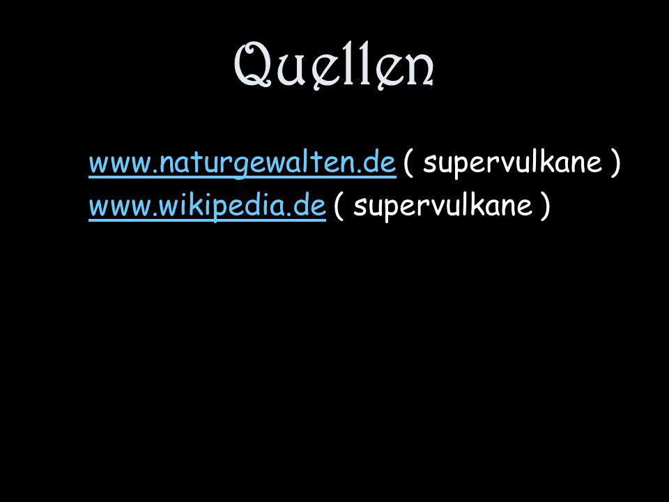 Quellen www.naturgewalten.dewww.naturgewalten.de ( supervulkane ) www.wikipedia.dewww.wikipedia.de ( supervulkane )