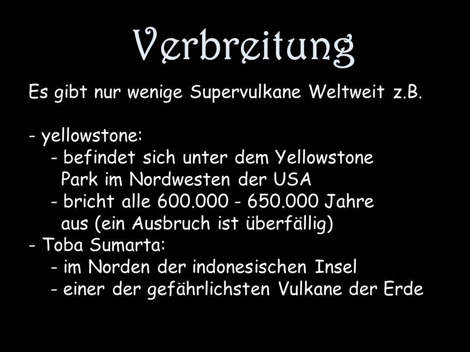 Verbreitung Es gibt nur wenige Supervulkane Weltweit z.B. - yellowstone: - befindet sich unter dem Yellowstone Park im Nordwesten der USA - bricht all