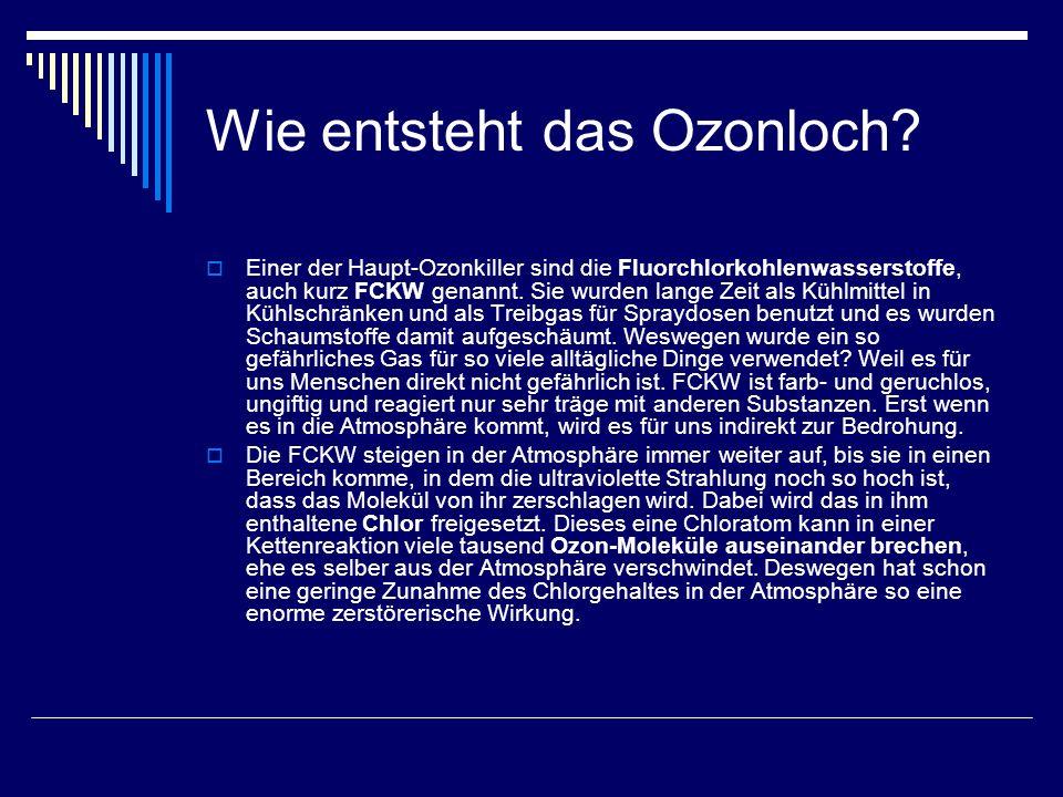 Wie entsteht das Ozonloch? Einer der Haupt-Ozonkiller sind die Fluorchlorkohlenwasserstoffe, auch kurz FCKW genannt. Sie wurden lange Zeit als Kühlmit