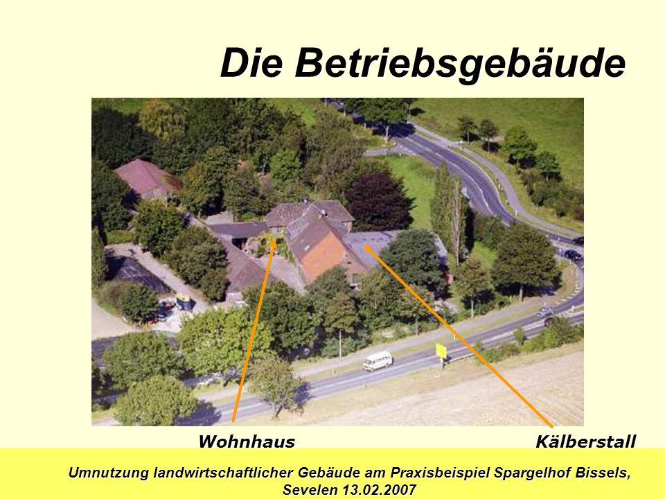 Umnutzung landwirtschaftlicher Gebäude am Praxisbeispiel Spargelhof Bissels, Sevelen 13.02.2007 Wohnhaus Kälberstall Die Betriebsgebäude