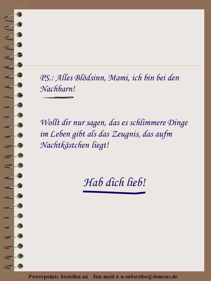 Powerpoints bestellen an fun-mail-4-u-subscribe@domeus.de PS.: Alles Blödsinn, Mami, ich bin bei den Nachbarn.