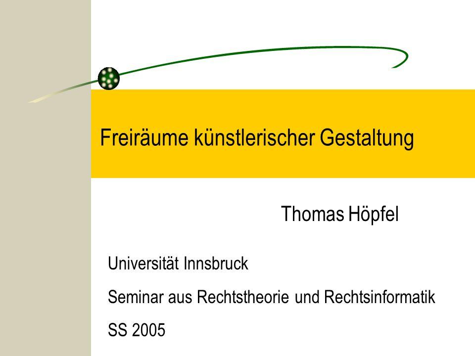 Freiräume künstlerischer Gestaltung Thomas Höpfel Universität Innsbruck Seminar aus Rechtstheorie und Rechtsinformatik SS 2005