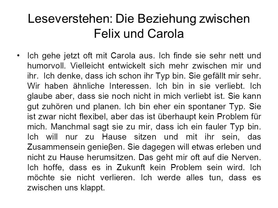 Leseverstehen: Die Beziehung zwischen Felix und Carola Ich gehe jetzt oft mit Carola aus. Ich finde sie sehr nett und humorvoll. Vielleicht entwickelt