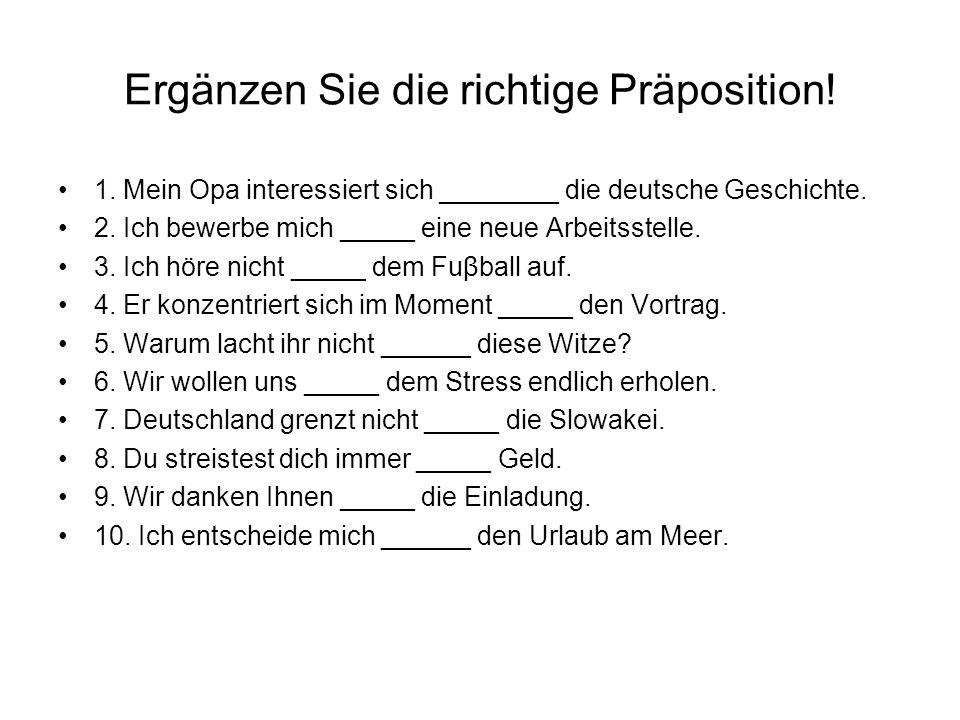 Ergänzen Sie die richtige Präposition! 1. Mein Opa interessiert sich ________ die deutsche Geschichte. 2. Ich bewerbe mich _____ eine neue Arbeitsstel