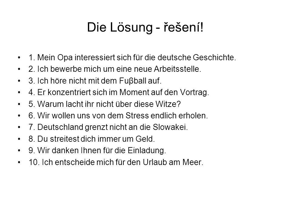 Die Lösung - řešení! 1. Mein Opa interessiert sich für die deutsche Geschichte. 2. Ich bewerbe mich um eine neue Arbeitsstelle. 3. Ich höre nicht mit