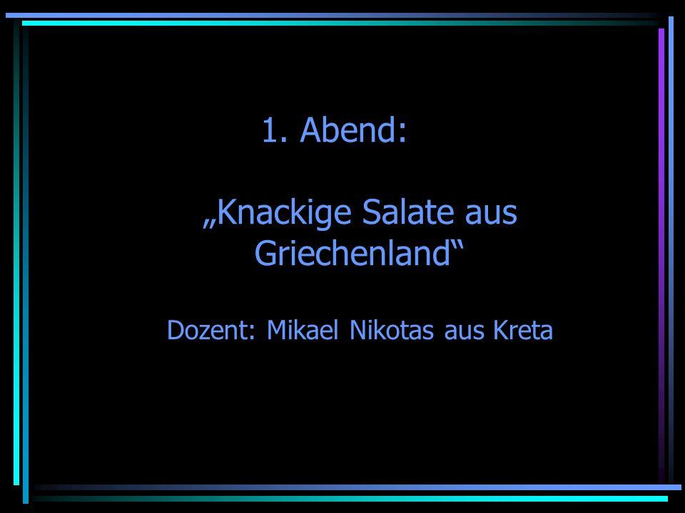 1. Abend: Knackige Salate aus Griechenland Dozent: Mikael Nikotas aus Kreta