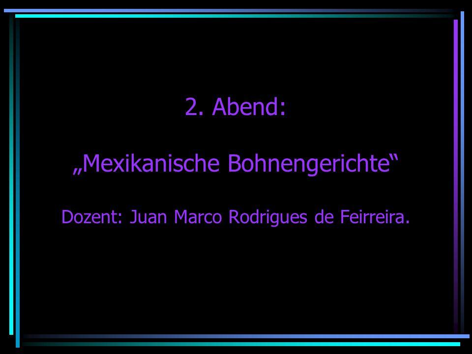 2. Abend: Mexikanische Bohnengerichte Dozent: Juan Marco Rodrigues de Feirreira.