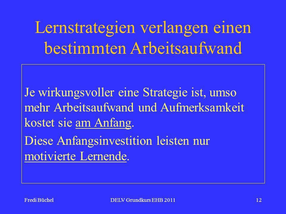 Fredi BüchelDELV Grundkurs EHB 201112 Lernstrategien verlangen einen bestimmten Arbeitsaufwand Je wirkungsvoller eine Strategie ist, umso mehr Arbeitsaufwand und Aufmerksamkeit kostet sie am Anfang.