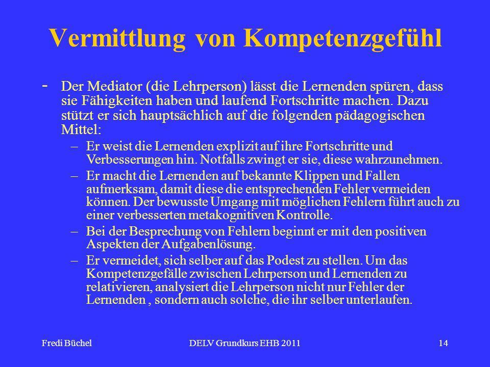 Fredi BüchelDELV Grundkurs EHB 201114 - Vermittlung von Kompetenzgefühl Der Mediator (die Lehrperson) lässt die Lernenden spüren, dass sie Fähigkeiten haben und laufend Fortschritte machen.