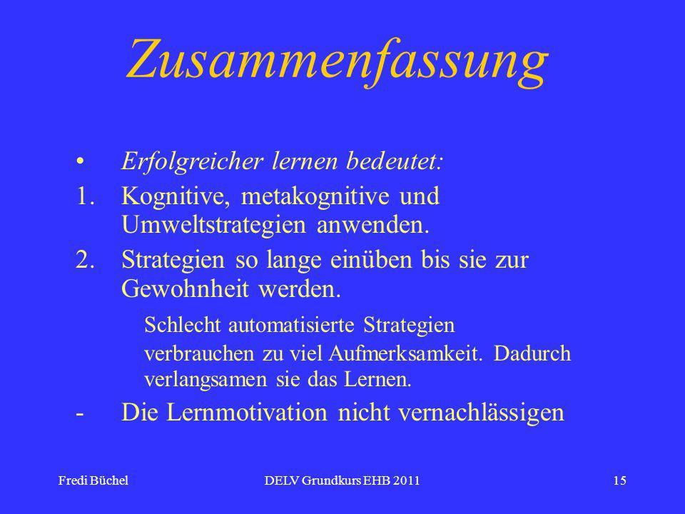 Fredi BüchelDELV Grundkurs EHB 201115 Zusammenfassung Erfolgreicher lernen bedeutet: 1.Kognitive, metakognitive und Umweltstrategien anwenden.