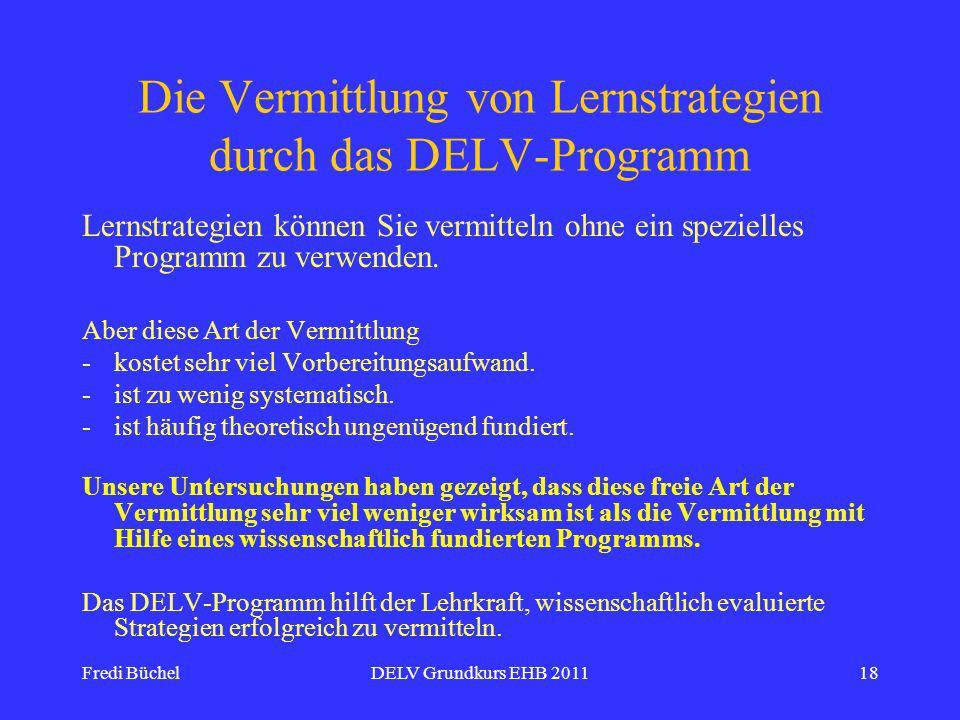Fredi BüchelDELV Grundkurs EHB 201118 Die Vermittlung von Lernstrategien durch das DELV-Programm Lernstrategien können Sie vermitteln ohne ein spezielles Programm zu verwenden.