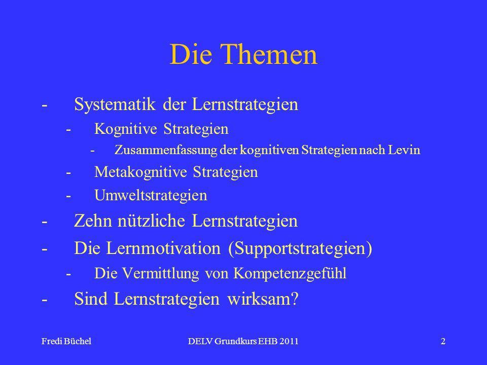 Fredi BüchelDELV Grundkurs EHB 20112 Die Themen -Systematik der Lernstrategien -Kognitive Strategien -Zusammenfassung der kognitiven Strategien nach Levin -Metakognitive Strategien -Umweltstrategien -Zehn nützliche Lernstrategien -Die Lernmotivation (Supportstrategien) -Die Vermittlung von Kompetenzgefühl -Sind Lernstrategien wirksam?