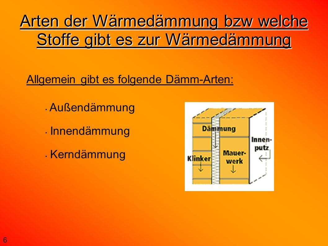 Arten der Wärmedämmung bzw welche Stoffe gibt es zur Wärmedämmung Allgemein gibt es folgende Dämm-Arten: Außendämmung Innendämmung Kerndämmung 6