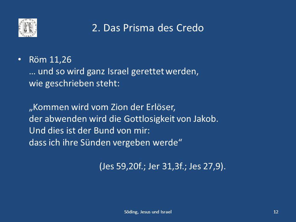 2. Das Prisma des Credo Röm 11,26 … und so wird ganz Israel gerettet werden, wie geschrieben steht: Kommen wird vom Zion der Erlöser, der abwenden wir