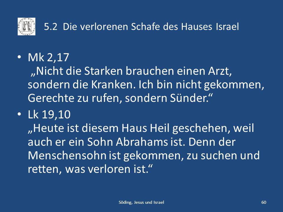 5.2 Die verlorenen Schafe des Hauses Israel Mk 2,17 Nicht die Starken brauchen einen Arzt, sondern die Kranken. Ich bin nicht gekommen, Gerechte zu ru