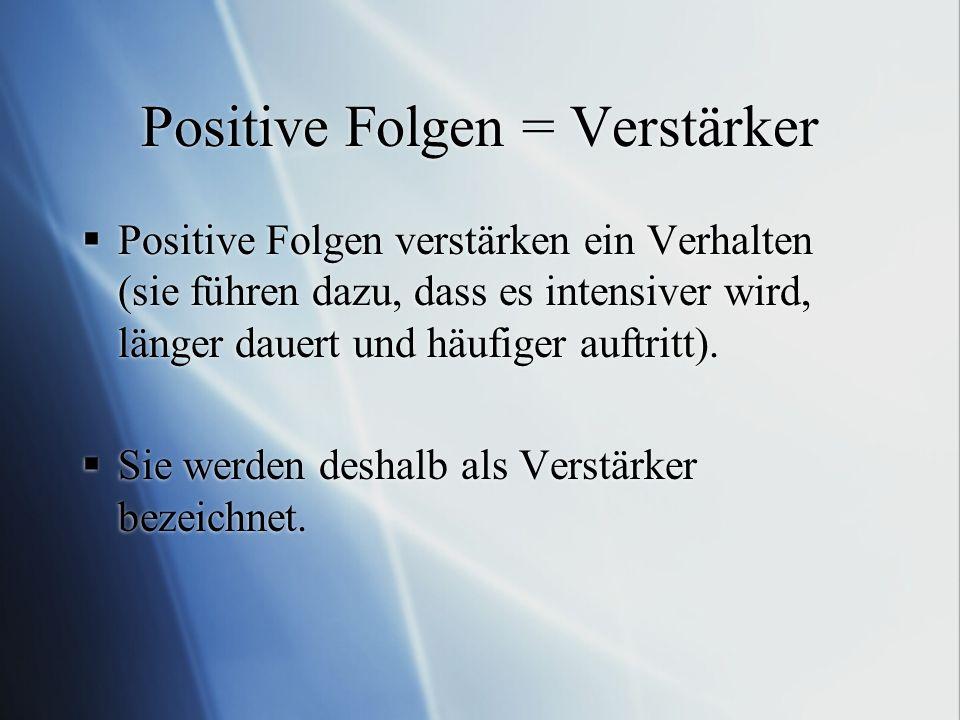 Positive Folgen = Verstärker Positive Folgen verstärken ein Verhalten (sie führen dazu, dass es intensiver wird, länger dauert und häufiger auftritt).
