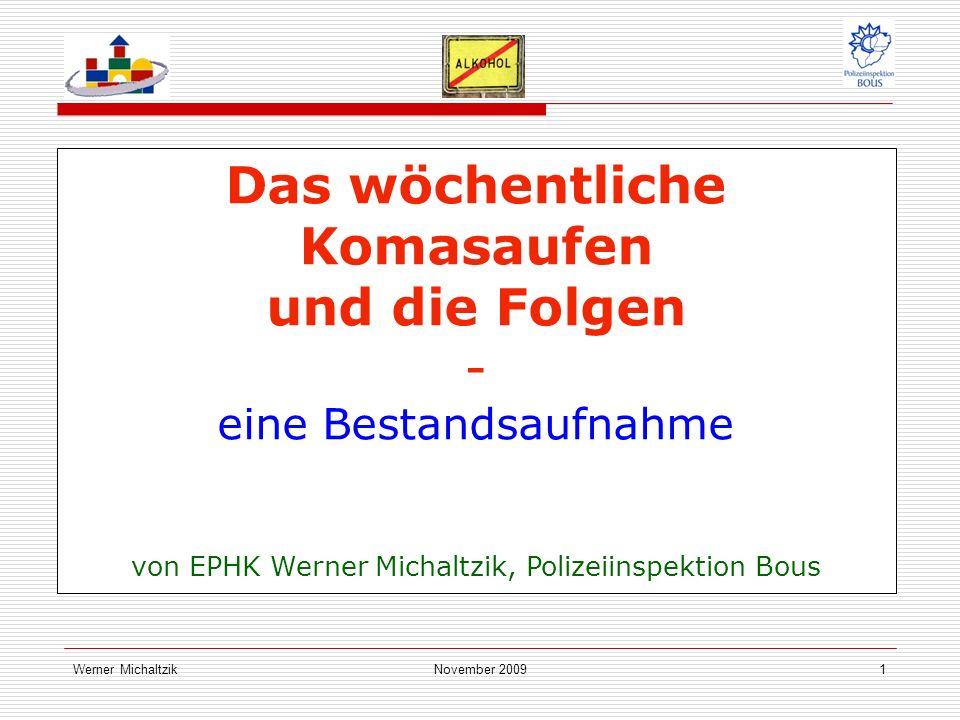Werner MichaltzikNovember 20091 Das wöchentliche Komasaufen und die Folgen - eine Bestandsaufnahme von EPHK Werner Michaltzik, Polizeiinspektion Bous