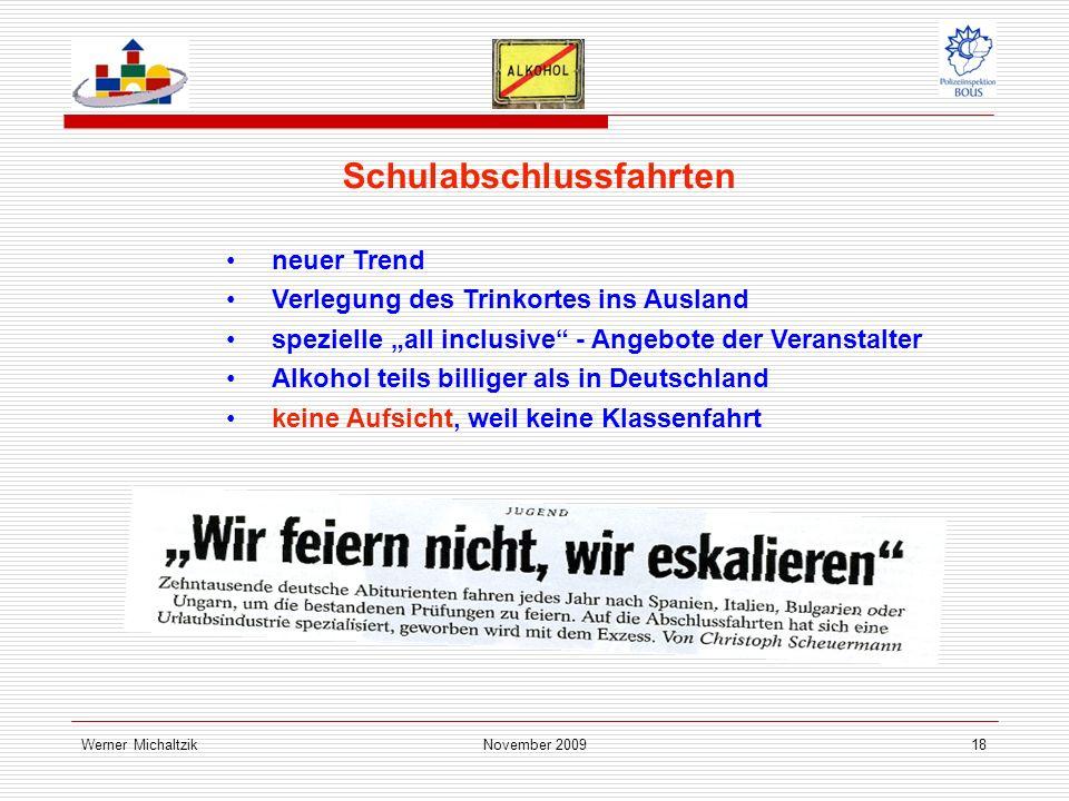 Werner MichaltzikNovember 200918 Schulabschlussfahrten neuer Trend Verlegung des Trinkortes ins Ausland spezielle all inclusive - Angebote der Veranstalter Alkohol teils billiger als in Deutschland keine Aufsicht, weil keine Klassenfahrt