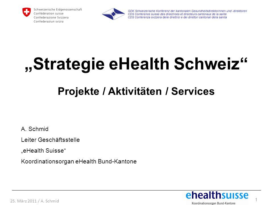 1 25. März 2011 / A. Schmid Strategie eHealth Schweiz Projekte / Aktivitäten / Services A. Schmid Leiter Geschäftsstelle eHealth Suisse Koordinationso