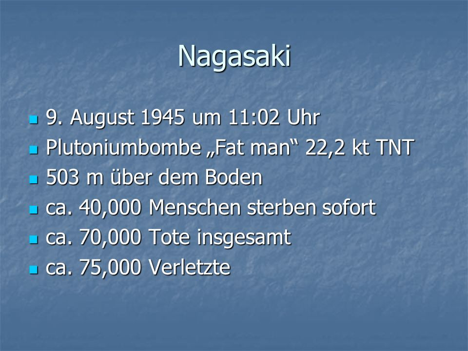 Nagasaki 9. August 1945 um 11:02 Uhr 9. August 1945 um 11:02 Uhr Plutoniumbombe Fat man 22,2 kt TNT Plutoniumbombe Fat man 22,2 kt TNT 503 m über dem