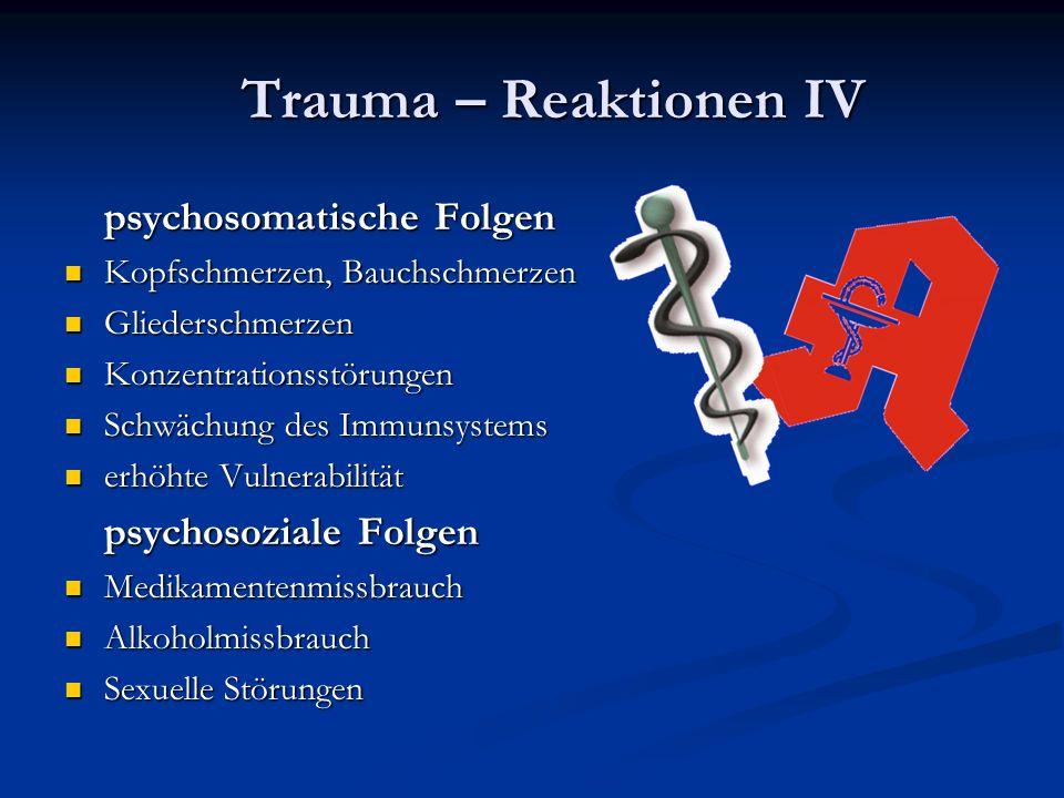 psychosomatische Folgen Kopfschmerzen, Bauchschmerzen Kopfschmerzen, Bauchschmerzen Gliederschmerzen Gliederschmerzen Konzentrationsstörungen Konzentrationsstörungen Schwächung des Immunsystems Schwächung des Immunsystems erhöhte Vulnerabilität erhöhte Vulnerabilität psychosoziale Folgen Medikamentenmissbrauch Medikamentenmissbrauch Alkoholmissbrauch Alkoholmissbrauch Sexuelle Störungen Sexuelle Störungen Trauma – Reaktionen IV