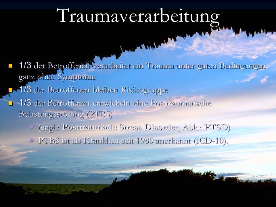 Trauma Traumaggggf–Verarbeitung Traumaverarbeitung 1/3 der Betroffenen verarbeitet ein Trauma unter guten Bedingungen ganz ohne Symptome 1/3 der Betroffenen verarbeitet ein Trauma unter guten Bedingungen ganz ohne Symptome 1/3 der Betroffenen bleiben Risikogruppe 1/3 der Betroffenen bleiben Risikogruppe 1/3 der Betroffenen entwickeln eine Posttraumatische Belastungsstörung (PTBS) 1/3 der Betroffenen entwickeln eine Posttraumatische Belastungsstörung (PTBS) (engl.: Posttraumatic Stress Disorder, Abk.: PTSD) (engl.: Posttraumatic Stress Disorder, Abk.: PTSD) PTBS ist als Krankheit seit 1980 anerkannt (ICD-10).