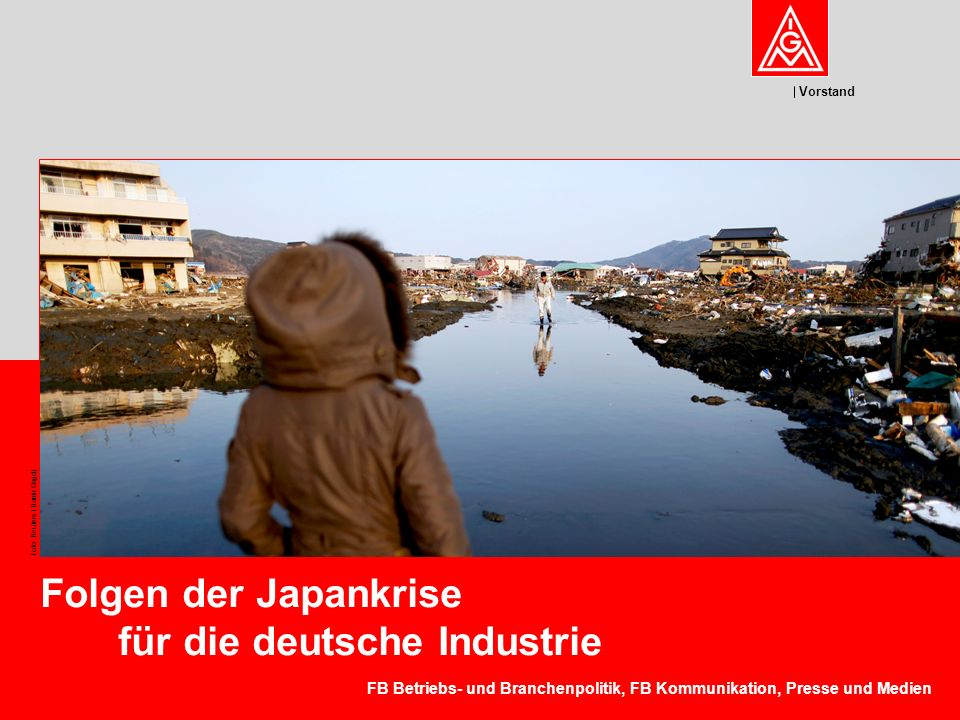 Vorstand Foto: Reuters / Damir Sagolj Folgen der Japankrise für die deutsche Industrie FB Betriebs- und Branchenpolitik, FB Kommunikation, Presse und Medien