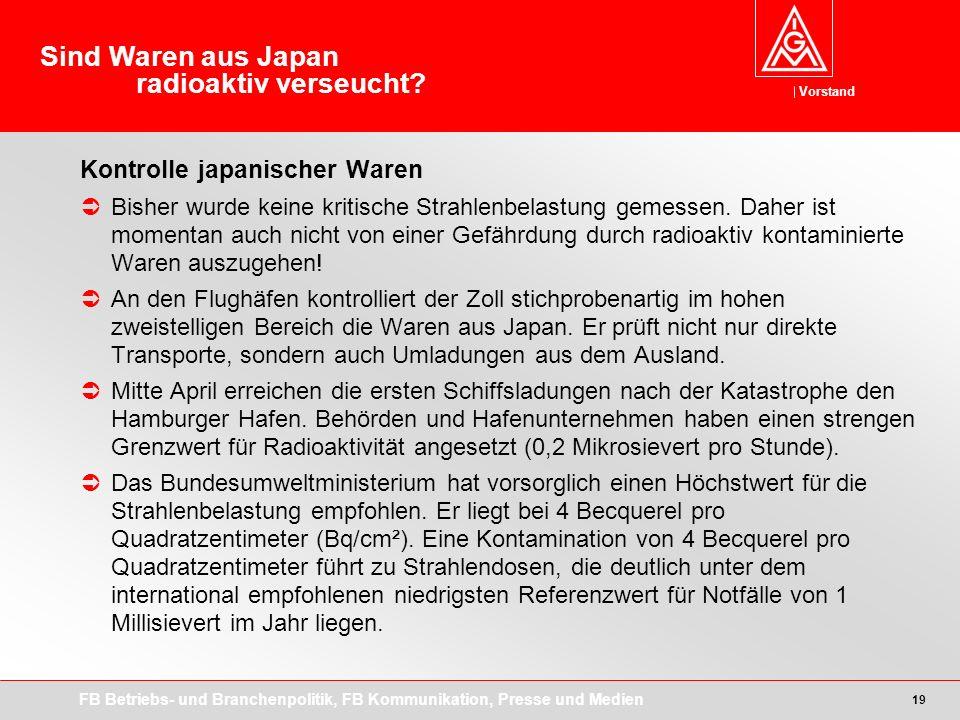 Vorstand FB Betriebs- und Branchenpolitik, FB Kommunikation, Presse und Medien 19 Kontrolle japanischer Waren Bisher wurde keine kritische Strahlenbelastung gemessen.