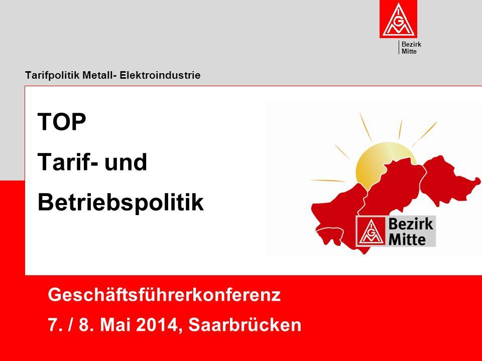 Bezirk Mitte Tarifpolitik Metall- Elektroindustrie Geschäftsführerkonferenz 7. / 8. Mai 2014, Saarbrücken TOP Tarif- und Betriebspolitik