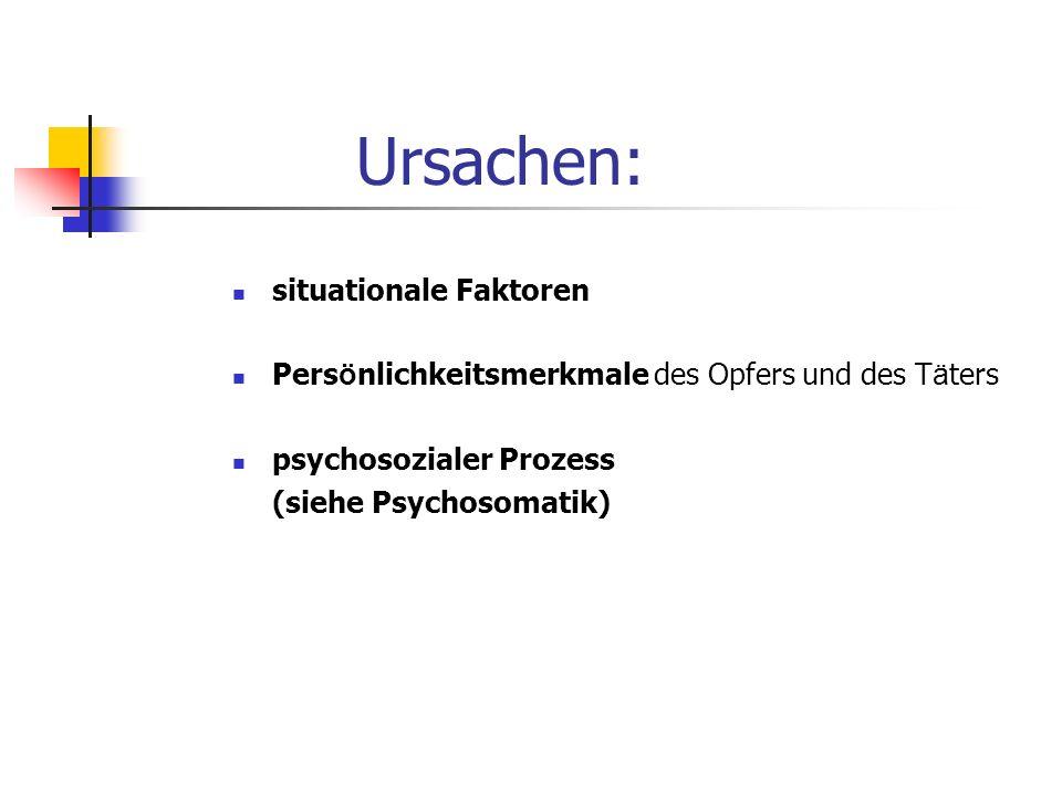 Ursachen: situationale Faktoren Pers ö nlichkeitsmerkmale des Opfers und des T ä ters psychosozialer Prozess (siehe Psychosomatik)