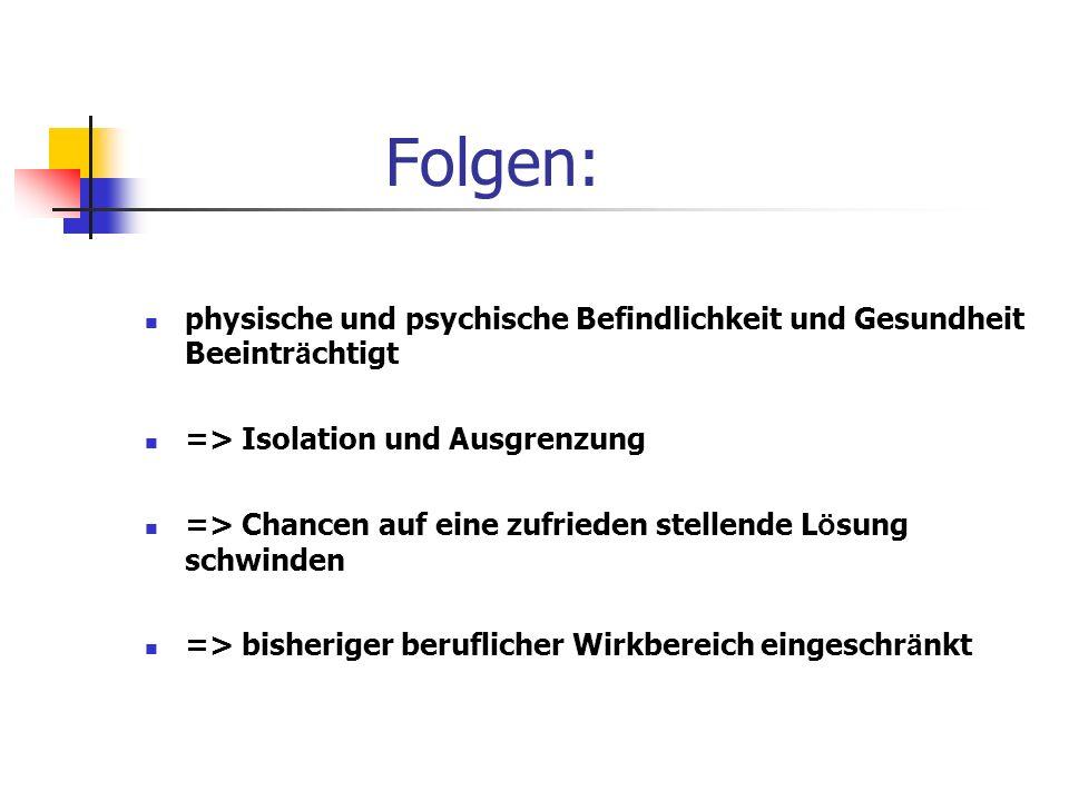 Folgen: physische und psychische Befindlichkeit und Gesundheit Beeintr ä chtigt => Isolation und Ausgrenzung => Chancen auf eine zufrieden stellende L