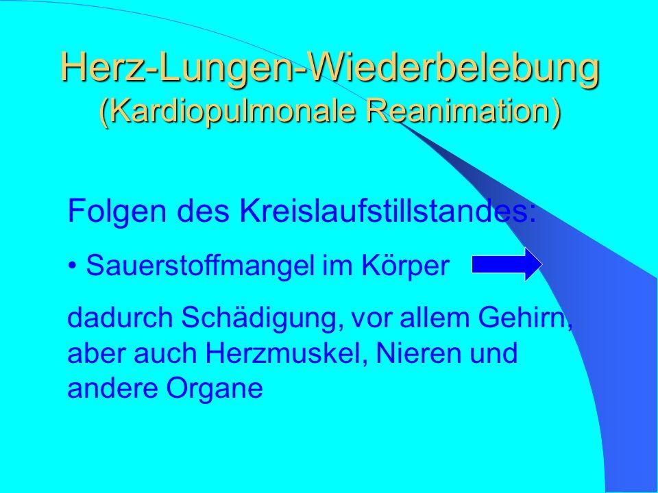 Herz-Lungen-Wiederbelebung (Kardiopulmonale Reanimation) Folgen des Kreislaufstillstandes: Sauerstoffmangel im Körper dadurch Schädigung, vor allem Gehirn, aber auch Herzmuskel, Nieren und andere Organe