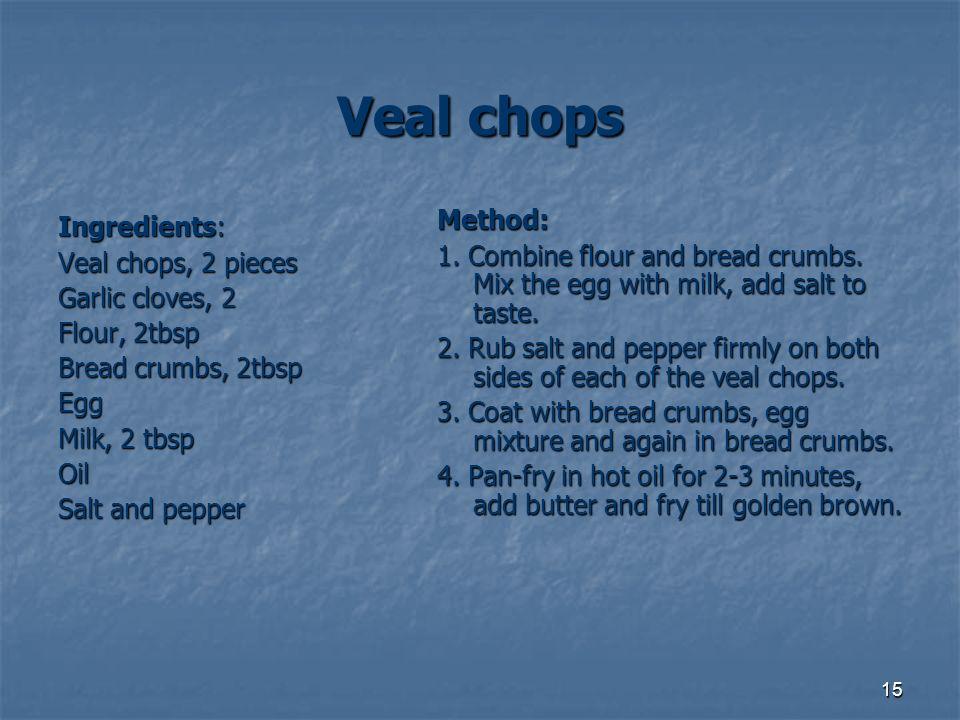 15 Veal chops Ingredients: Veal chops, 2 pieces Garlic cloves, 2 Flour, 2tbsp Bread crumbs, 2tbsp Egg Milk, 2 tbsp Oil Salt and pepper Method: 1. Comb