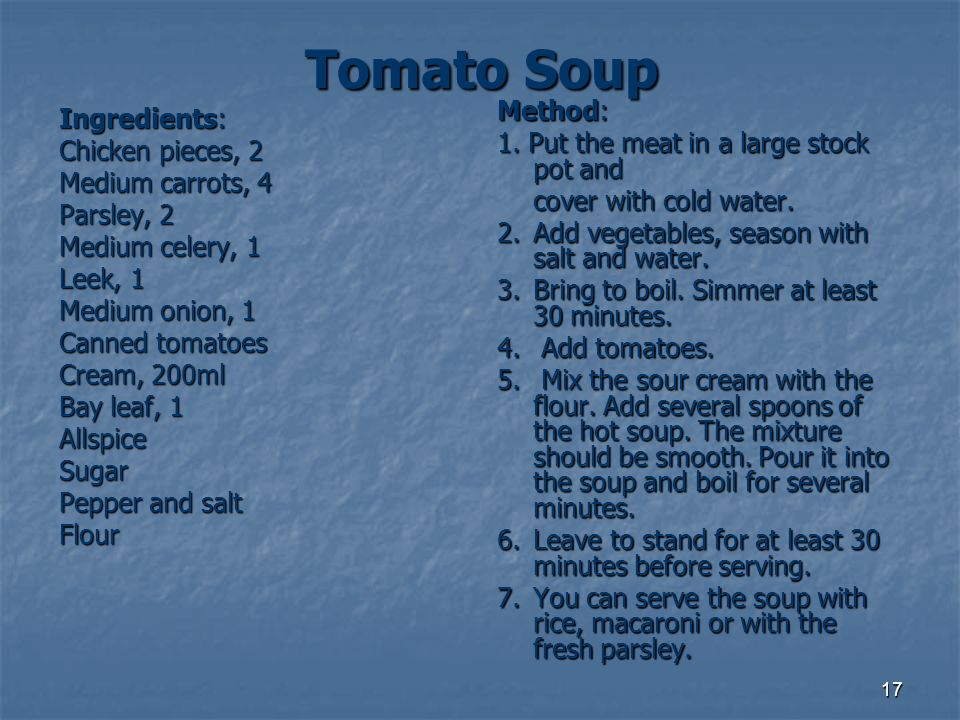 17 Tomato Soup Ingredients: Chicken pieces, 2 Medium carrots, 4 Parsley, 2 Medium celery, 1 Leek, 1 Medium onion, 1 Canned tomatoes Cream, 200ml Bay l