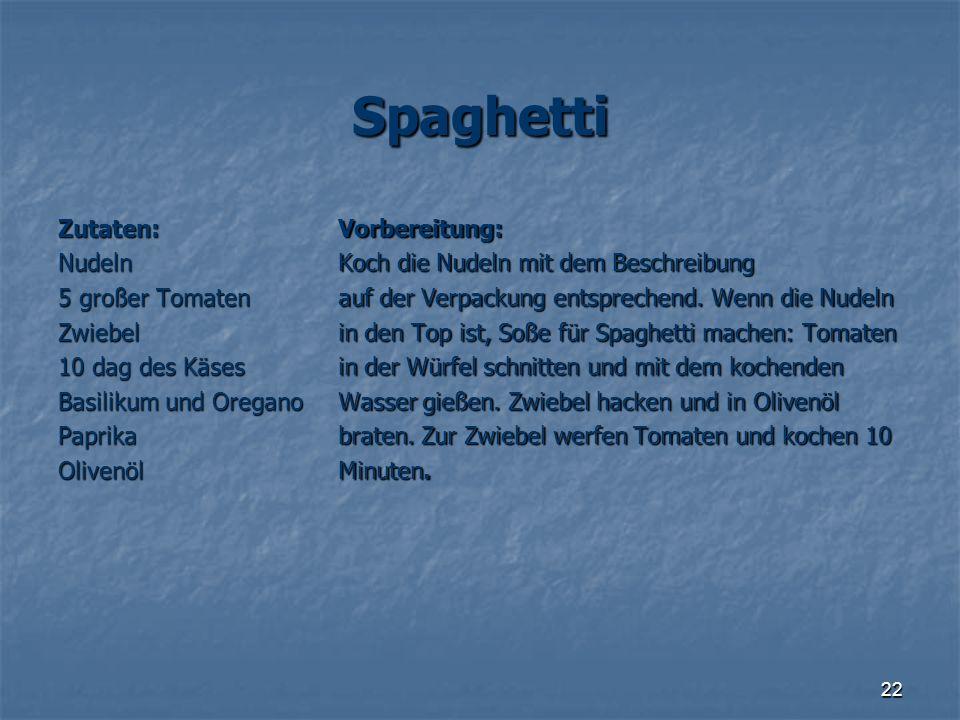 22 Spaghetti Zutaten:Nudeln 5 großer Tomaten Zwiebel 10 dag des Käses Basilikum und Oregano PaprikaOlivenölVorbereitung: Koch die Nudeln mit dem Besch