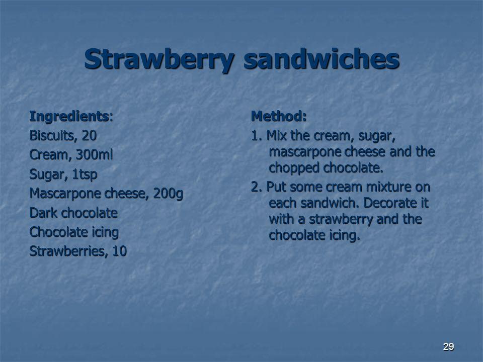 29 Strawberry sandwiches Ingredients: Biscuits, 20 Cream, 300ml Sugar, 1tsp Mascarpone cheese, 200g Dark chocolate Chocolate icing Strawberries, 10 Me