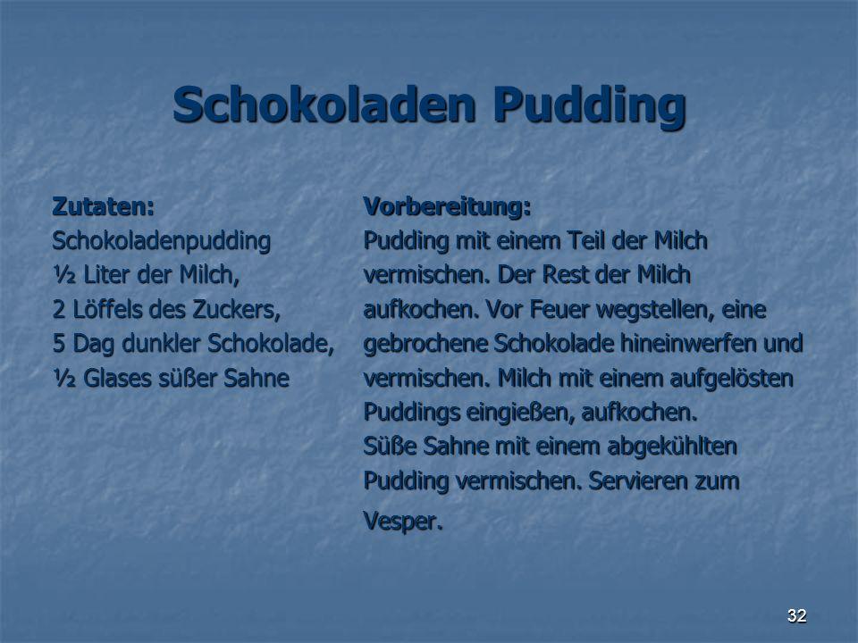 32 Schokoladen Pudding Zutaten: Schokoladenpudding ½ Liter der Milch, 2 Löffels des Zuckers, 5 Dag dunkler Schokolade, ½ Glases süßer Sahne Vorbereitu