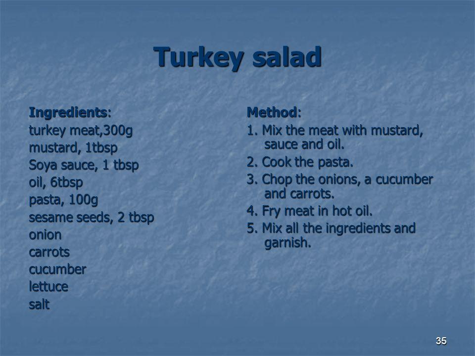 35 Turkey salad Ingredients: turkey meat,300g turkey meat,300g mustard, 1tbsp Soya sauce, 1 tbsp oil, 6tbsp oil, 6tbsp pasta, 100g pasta, 100g sesame