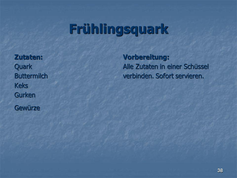 38 Frühlingsquark Zutaten:QuarkButtermilchKeksGurkenGewürzeVorbereitung: Alle Zutaten in einer Schüssel verbinden. Sofort servieren.