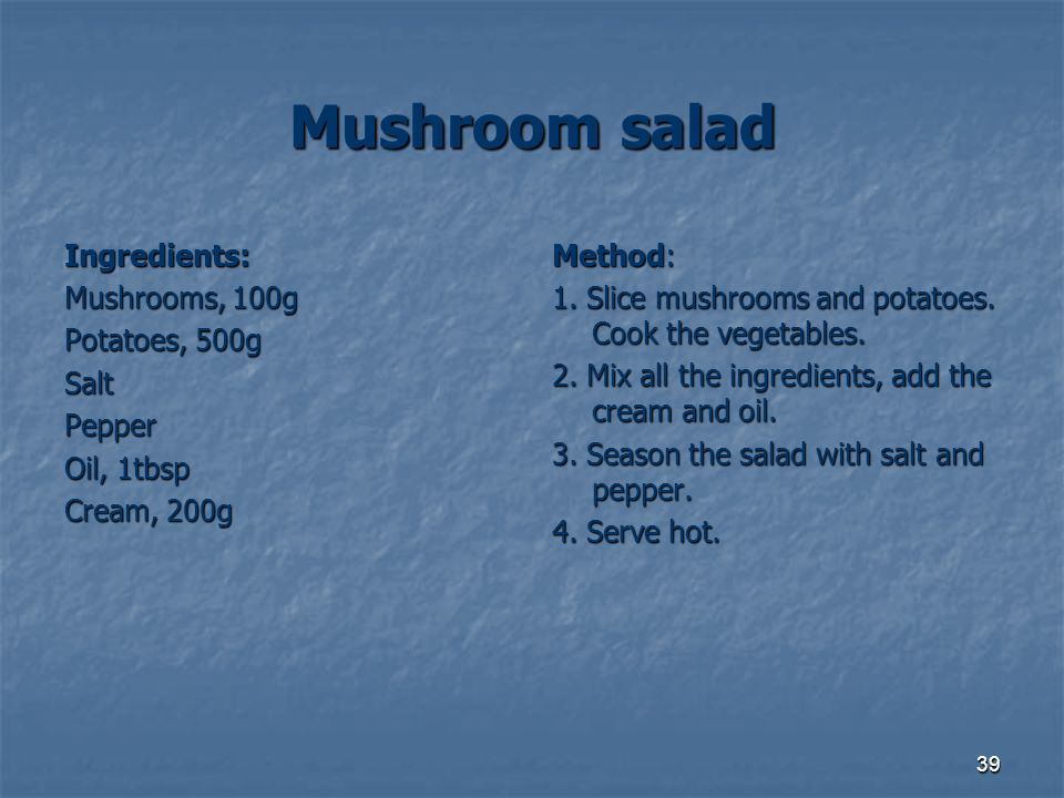 39 Mushroom salad Ingredients: Mushrooms, 100g Potatoes, 500g SaltPepper Oil, 1tbsp Cream, 200g Method: 1. Slice mushrooms and potatoes. Cook the vege