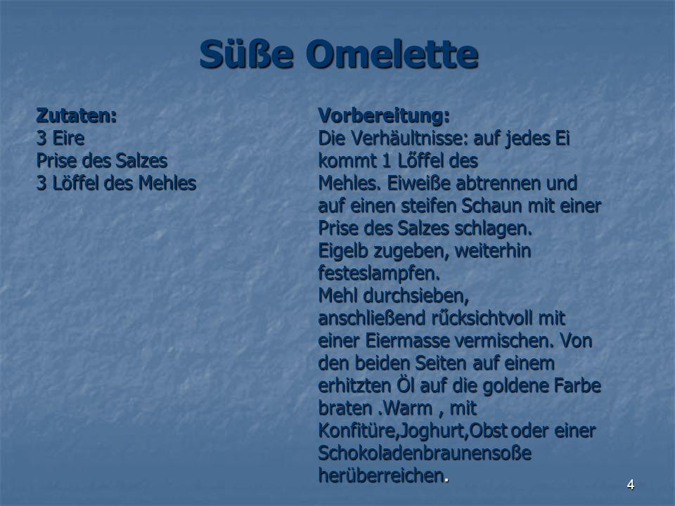 4 Süße Omelette Zutaten: 3 Eire Prise des Salzes Prise des Salzes 3 Löffel des Mehles Vorbereitung: Die Verhäultnisse: auf jedes Ei kommt 1 Lőffel des