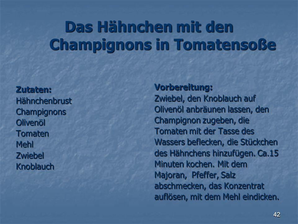42 Das Hähnchen mit den Champignons in Tomatensoße Zutaten:HähnchenbrustChampignonsOlivenölTomatenMehlZwiebelKnoblauch Vorbereitung: Zwiebel, den Knob