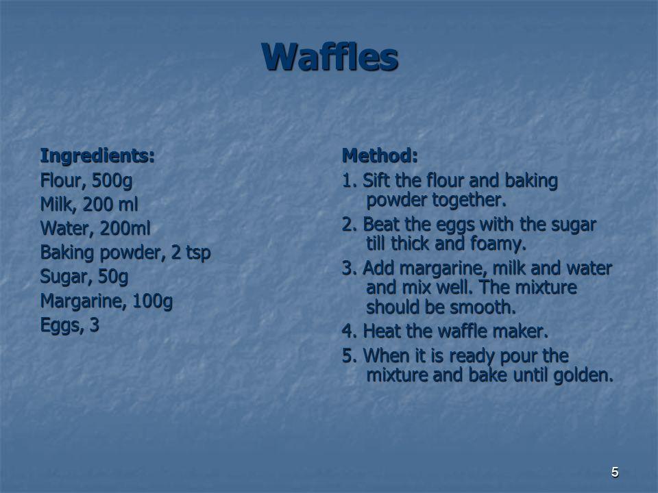5 Waffles Ingredients: Flour, 500g Milk, 200 ml Water, 200ml Baking powder, 2 tsp Sugar, 50g Margarine, 100g Eggs, 3 Method: 1. Sift the flour and bak