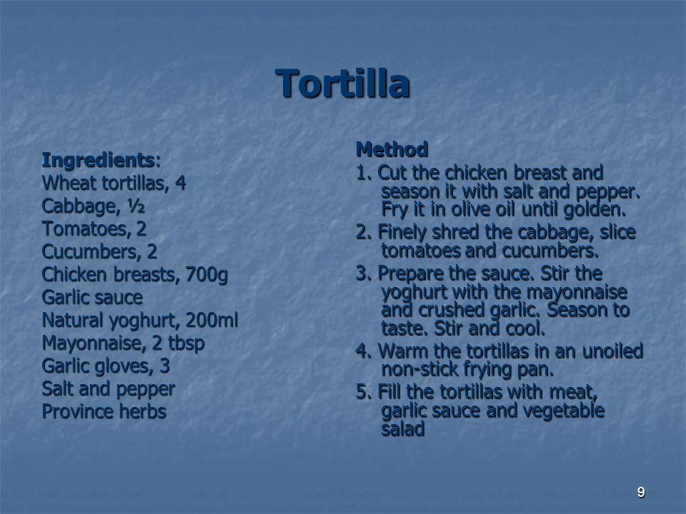 10 Tortilla Zutaten 4 Tortillaskuchen ½ des Kohles 2 kleine Tomaten 2 kleine Gurken 70 dkg der Hähnchenbrust 200 ml des Joghurts 2 Teelöffel voll der Mayonnaise 3 große Knoblauch Salz und Pfeffer ProvencekräuterVorbereitung: Die Hähnchenbrust schneiden und mit Salz und Pfeffer würzen.