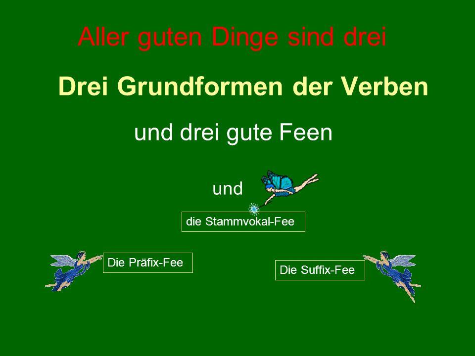 Drei Grundformen der Verben und drei gute Feen Die Präfix-Fee die Stammvokal-Fee Die Suffix-Fee und Aller guten Dinge sind drei