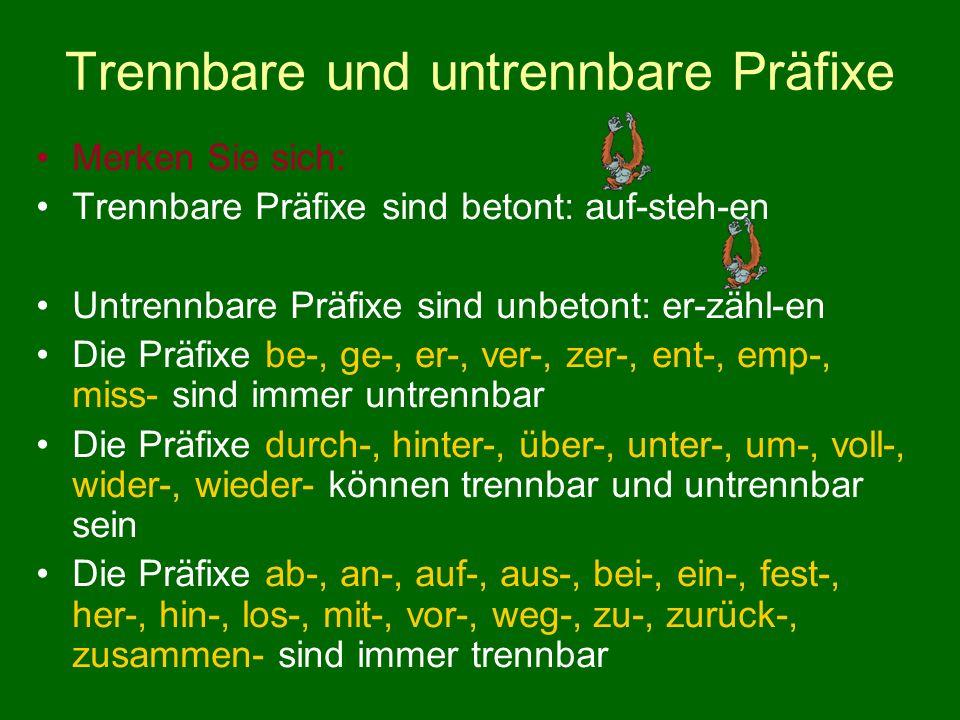 Trennbare und untrennbare Präfixe Merken Sie sich: Trennbare Präfixe sind betont: auf-steh-en Untrennbare Präfixe sind unbetont: er-zähl-en Die Präfixe be-, ge-, er-, ver-, zer-, ent-, emp-, miss- sind immer untrennbar Die Präfixe durch-, hinter-, über-, unter-, um-, voll-, wider-, wieder- können trennbar und untrennbar sein Die Präfixe ab-, an-, auf-, aus-, bei-, ein-, fest-, her-, hin-, los-, mit-, vor-, weg-, zu-, zurück-, zusammen- sind immer trennbar