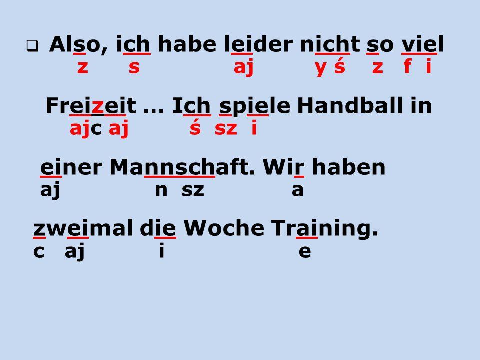 Also, ich habe leider nicht so viel z s aj y ś z f i Freizeit … Ich spiele Handball in ajc aj ś sz i einer Mannschaft. Wir haben aj n sz a zweimal die