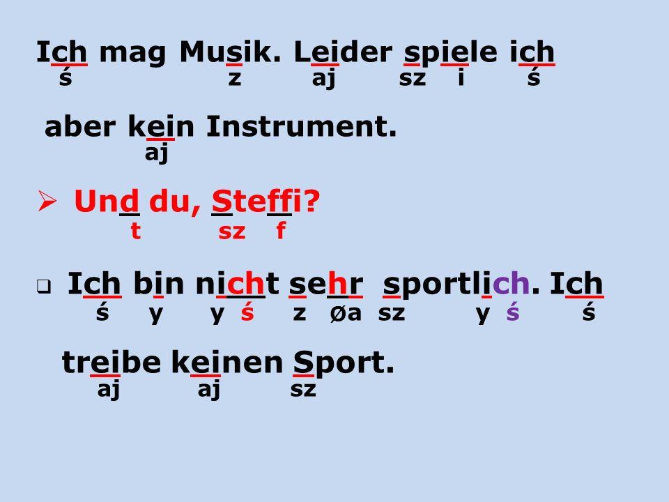 Ich mag Musik. Leider spiele ich ś z aj sz i ś aber kein Instrument. aj Und du, Steffi? t sz f Ich bin nicht sehr sportlich. Ich ś y y ś z Ø a sz y ś